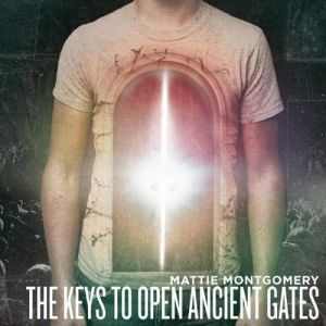 Mattie Montgomery - The Keys To Open Ancient Gates